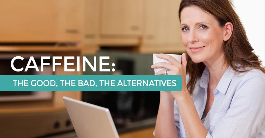 Caffeine: The Good, The Bad, The Alternatives