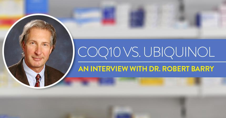 CoQ10 vs Ubiquinol: An Interview with Dr. Robert Barry, PhD